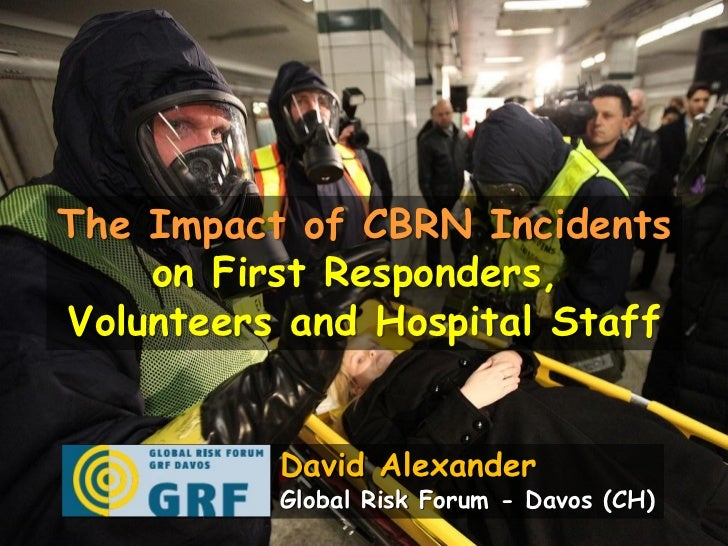 The Impact of CBRN Incidents    on First Responders,Volunteers and Hospital Staff          David Alexander          Global...