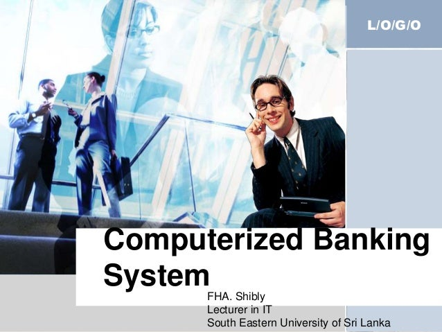 L/O/G/O Computerized Banking SystemFHA. Shibly Lecturer in IT South Eastern University of Sri Lanka
