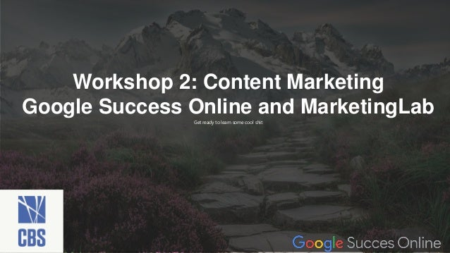 Get ready to learn some cool shit Workshop 2: Content Marketing Google Success Online and MarketingLab