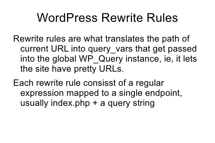 WordPress Rewrite Rules <ul><li>Rewrite rules are what translates the path of current URL into query_vars that get passed ...