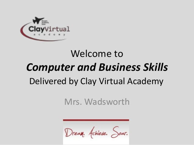 Welcome to Computer and Business Skills Delivered by Clay Virtual Academy Mrs. Wadsworth