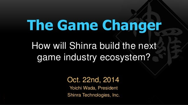 The Game Changer  How will Shinra build the next  game industry ecosystem?  Oct. 22nd, 2014  Yoichi Wada, President  Shinr...