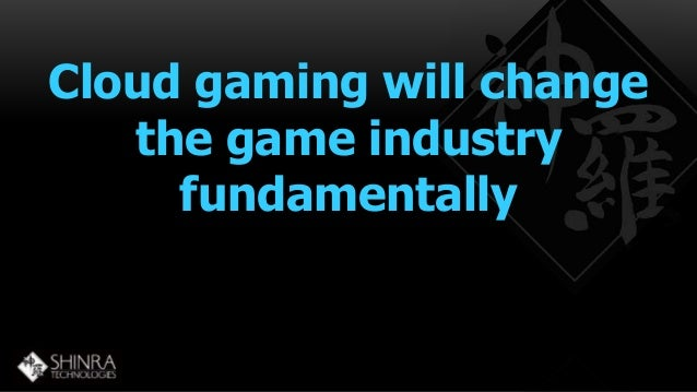 Cloud gaming will change  the game industry  fundamentally