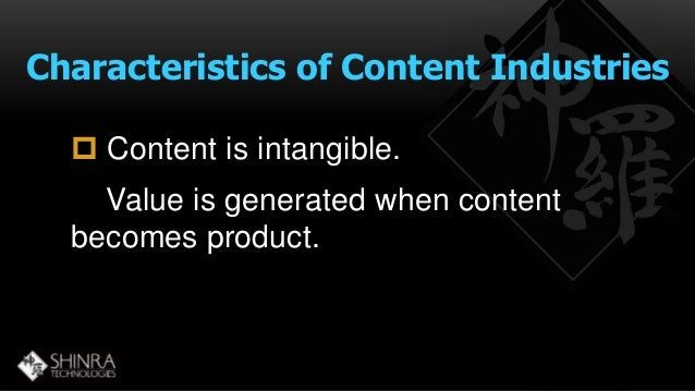 Characteristics of Content Industries   Content is intangible.  Value is generated when content  becomes product.