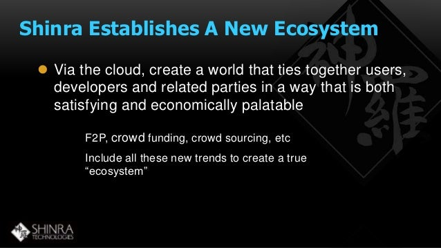 Shinra Establishes A New Ecosystem   Via the cloud, create a world that ties together users,  developers and related part...