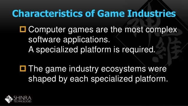Characteristics of Game Industries   Computer games are the most complex  software applications.  A specialized platform ...