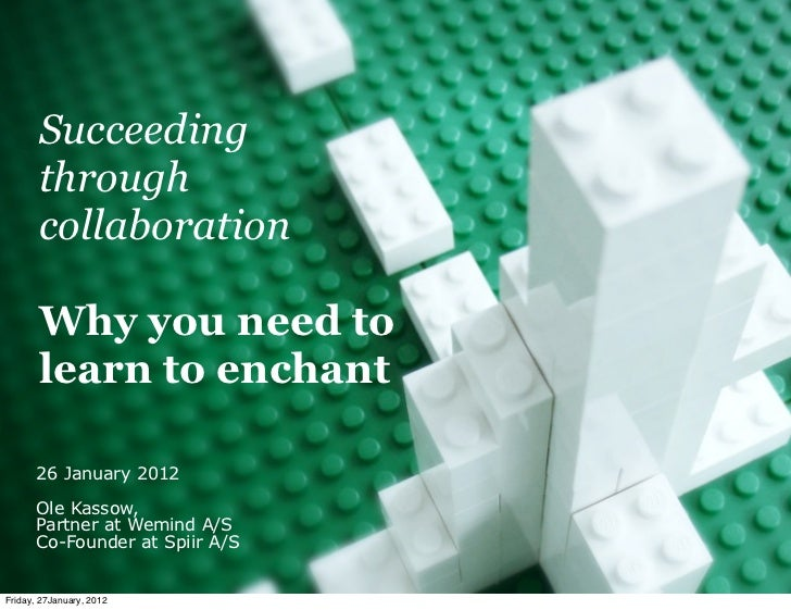 Succeeding       through       collaboration       Why you need to       learn to enchant      26 January 2012      Ole Ka...