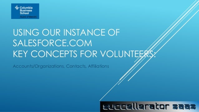 USING OUR INSTANCE OF SALESFORCE.COM KEY CONCEPTS FOR VOLUNTEERS: Accounts/Organizations, Contacts, Affiliations
