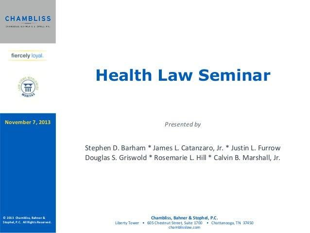 Health Law Seminar November 7, 2013  Presented by  Stephen D. Barham * James L. Catanzaro, Jr. * Justin L. Furrow Douglas ...