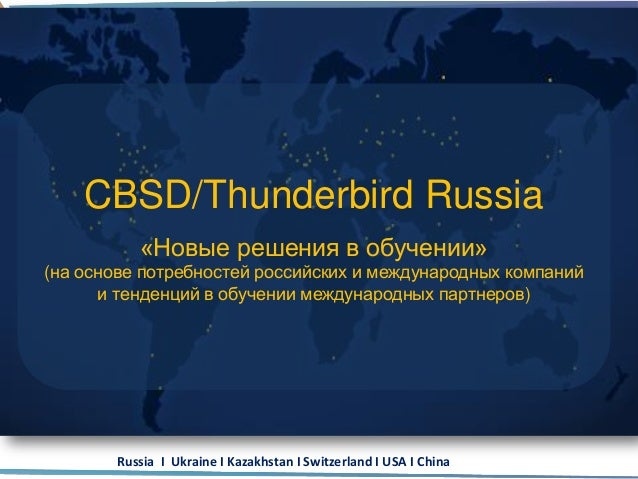 Russia I Ukraine I Kazakhstan I Switzerland I USA I China CBSD/Thunderbird Russia «Новые решения в обучении» (на основе по...