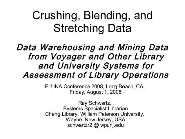 Crushing, Blending, and       Stretching DataData Warehousing and Mining Data  from Voyager and Other Library     and Univ...