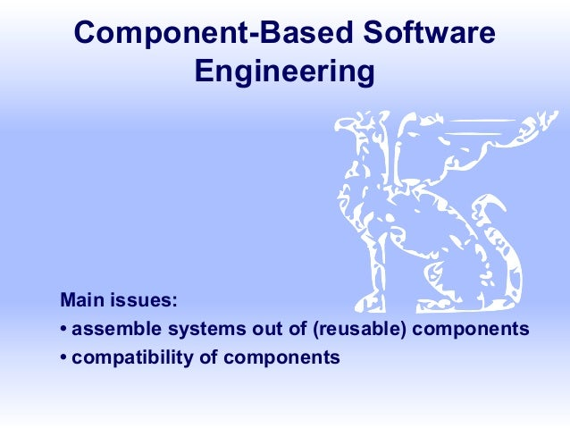 Component-Based Software Engineering  Main issues: • assemble systems out of (reusable) components • compatibility of comp...