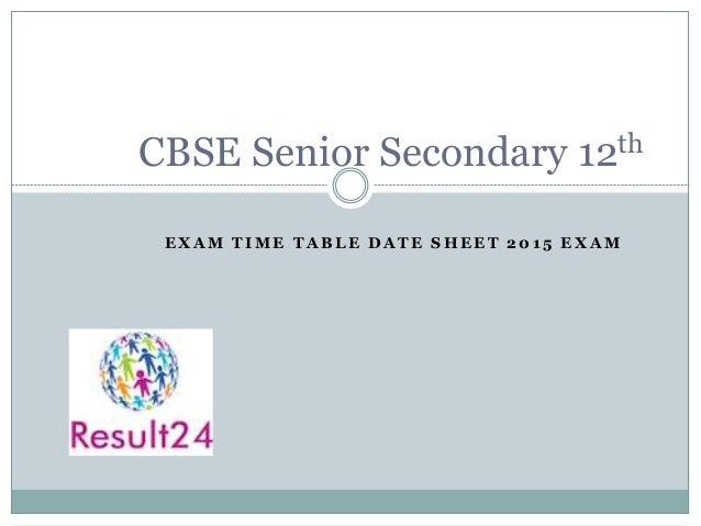 E X A M T I M E T A B L E D A T E S H E E T 2 0 1 5 E X A M CBSE Senior Secondary 12th
