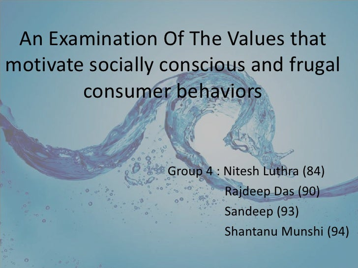 An Examination Of The Values that motivate socially conscious and frugal consumer behaviors<br />Group 4 : NiteshLuthra (8...