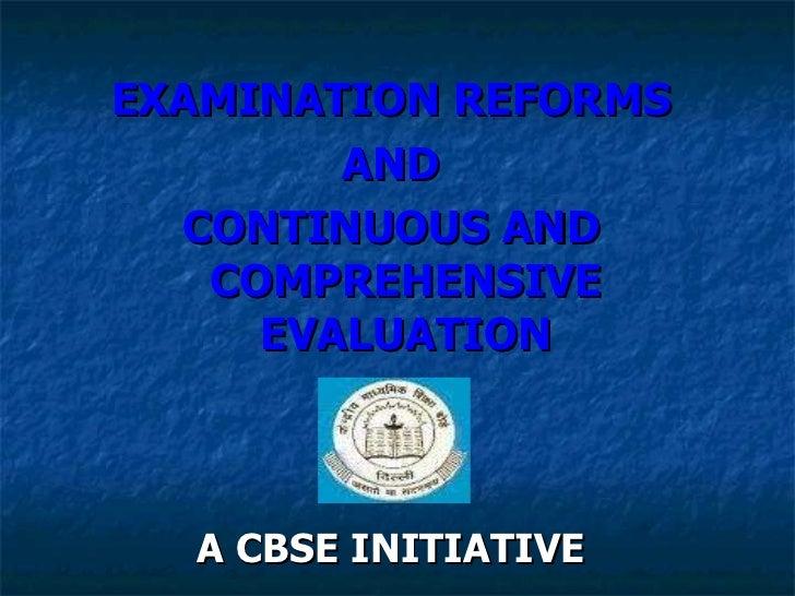 <ul><li>EXAMINATION REFORMS </li></ul><ul><li>AND </li></ul><ul><li>CONTINUOUS AND COMPREHENSIVE EVALUATION </li></ul><ul>...