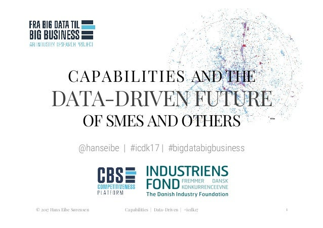 CAPABILITIES AND THE DATA-DRIVEN FUTURE OF SMES AND OTHERS  @hanseibe   #icdk17   #bigdatabigbusiness  © 2017 Hans Eibe Sø...