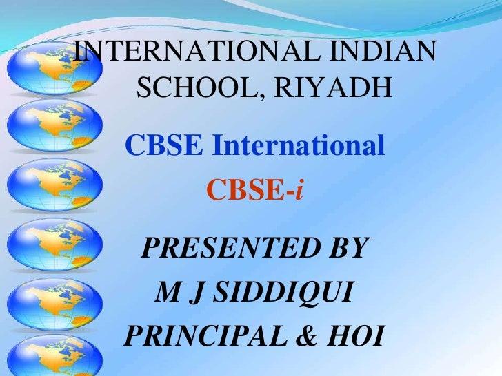 INTERNATIONAL INDIAN    SCHOOL, RIYADH  CBSE International      CBSE-i   PRESENTED BY    M J SIDDIQUI  PRINCIPAL & HOI