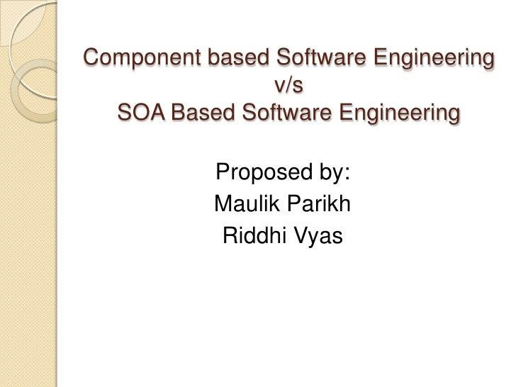 Component based Software Engineering v/s SOA Based Software Engineering<br />Proposed by:<br />Maulik Parikh<br />Riddhi V...