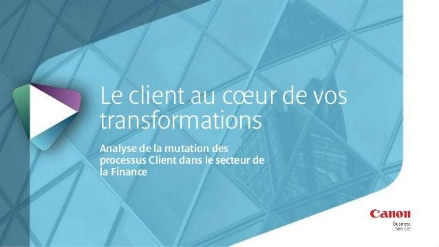 Le client au coeur de vos  transformations  Analyse de la mutation des  processus Client dans le secteur de  la Finance
