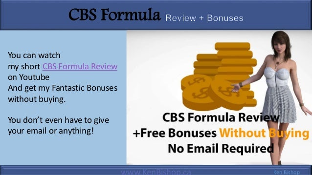 CBS Formula Ken Bishop You can watch my short CBS Formula Review on Youtube And get my Fantastic Bonuses without buying. Y...
