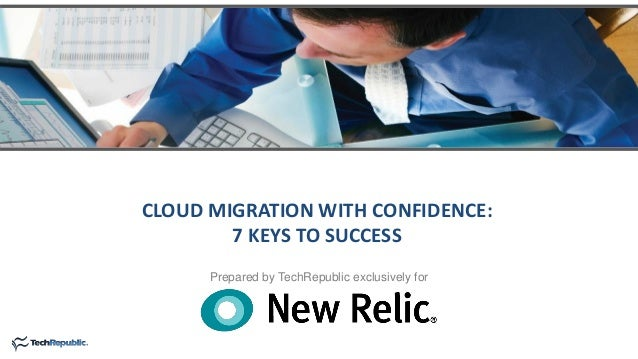 Prepared by TechRepublic exclusively for CLOUD MIGRATION WITH CONFIDENCE: 7 KEYS TO SUCCESS