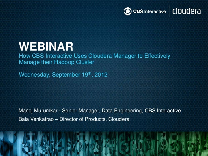 WEBINARHow CBS Interactive Uses Cloudera Manager to EffectivelyManage their Hadoop ClusterWednesday, September 19th, 2012M...
