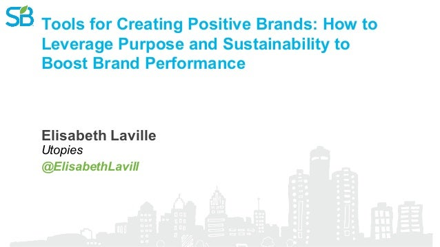 Tools for Creating Positive Brands: How to Leverage Purpose and Sustainability to Boost Brand Performance @ElisabethLavill...