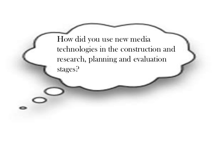 How did you use new mediatechnologies in the construction andresearch, planning and evaluationstages?