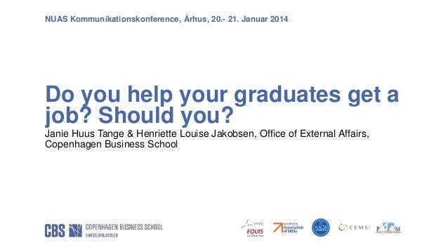 NUAS Kommunikationskonference, Århus, 20.- 21. Januar 2014  Do you help your graduates get a job? Should you? Janie Huus T...