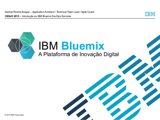 © 2015 IBM Corporation IBM Bluemix Gabriel Pereira Borges – Application Architect / Technical Team Lead / Agile Coach CBSo...