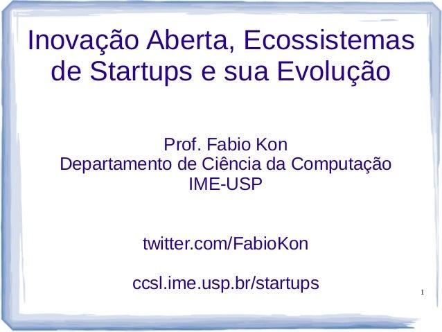 1 Inovação Aberta, Ecossistemas de Startups e sua Evolução Prof. Fabio Kon Departamento de Ciência da Computação IME-USP t...