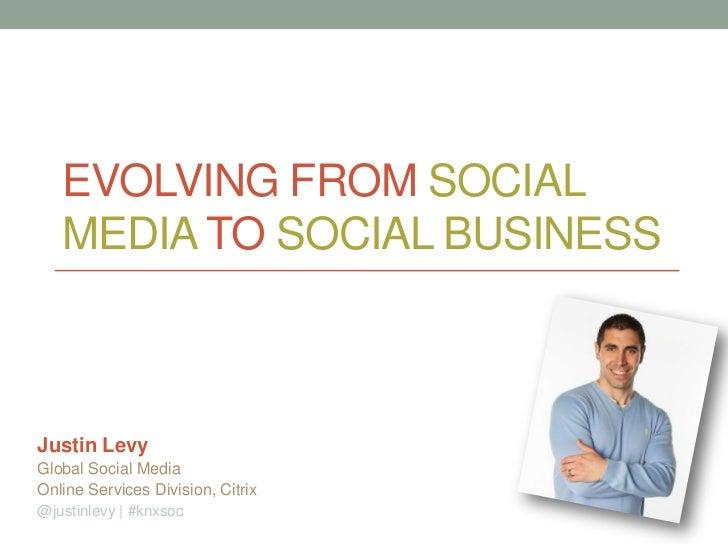 EVOLVING FROM SOCIAL   MEDIA TO SOCIAL BUSINESSJustin LevyGlobal Social MediaOnline Services Division, Citrix@justinlevy |...
