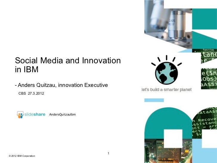 Social Media and Innovation    in IBM    - Anders Quitzau, innovation Executive        CBS 27.3.2012                      ...