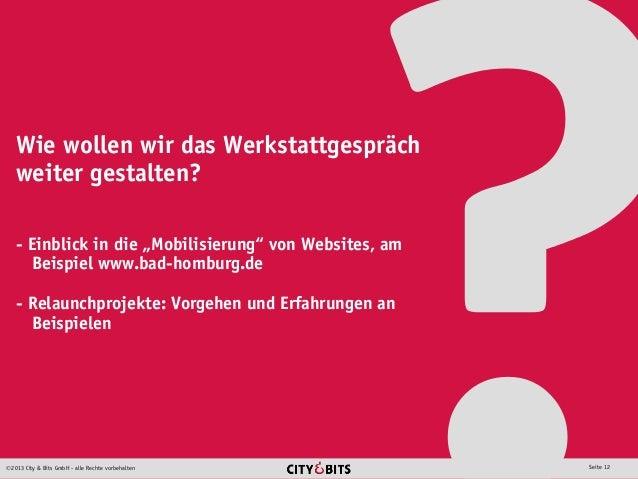 2013 City & Bits GmbH - alle Rechte vorbehalten Seite 12 Wie wollen wir das Werkstattgespräch weiter gestalten? - Einblic...