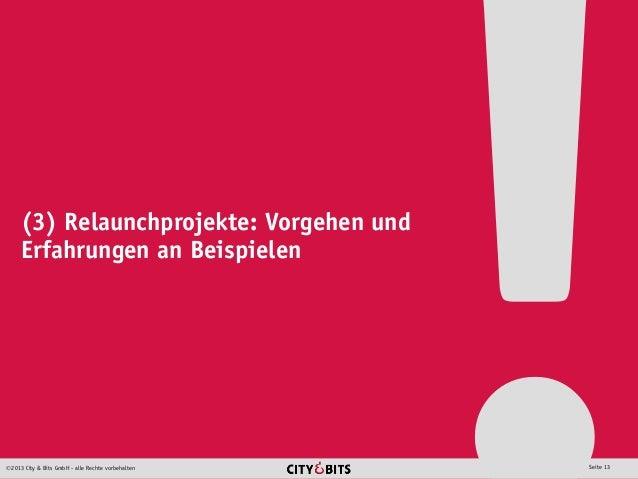 2013 City & Bits GmbH - alle Rechte vorbehalten Seite 13 (3) Relaunchprojekte: Vorgehen und Erfahrungen an Beispielen
