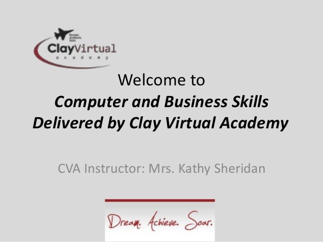 Welcome to Computer and Business Skills Delivered by Clay Virtual Academy CVA Instructor: Mrs. Kathy Sheridan