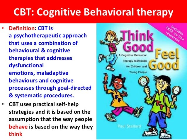 CBT: Cognitive Behavioral therapy• Definition: CBT is  a psychotherapeutic approach  that uses a combination of  behaviour...