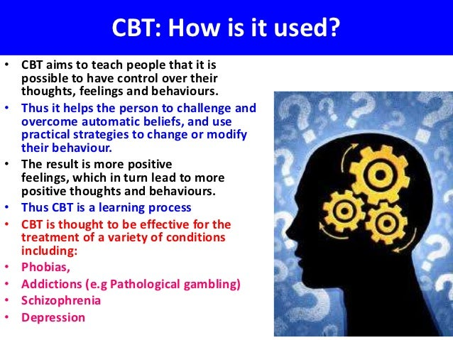 CBT: How is it used?• CBT aims to teach people that it is  possible to have control over their  thoughts, feelings and beh...