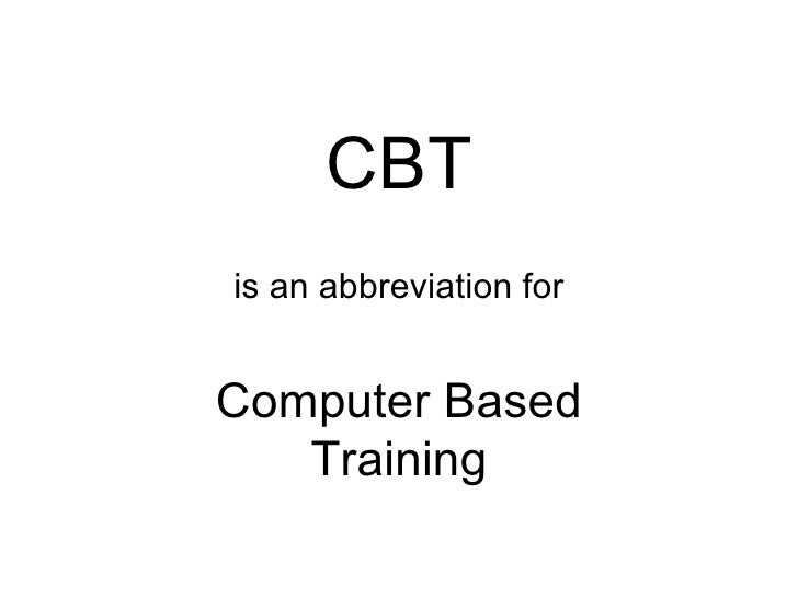 CBT is an abbreviation for Computer Based Training