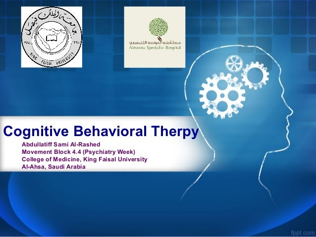 Cognitive Behavioral Therpy Abdullatiff Sami Al-Rashed Movement Block 4.4 (Psychiatry Week) College of Medicine, King Fais...