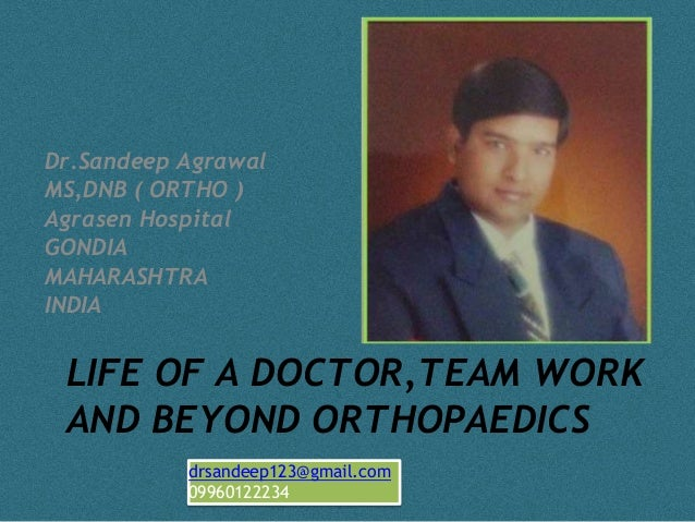 Dr.Sandeep Agrawal  MS,DNB ( ORTHO )  Agrasen Hospital  GONDIA  MAHARASHTRA  INDIA  LIFE OF A DOCTOR,TEAM WORK  AND BEYOND...