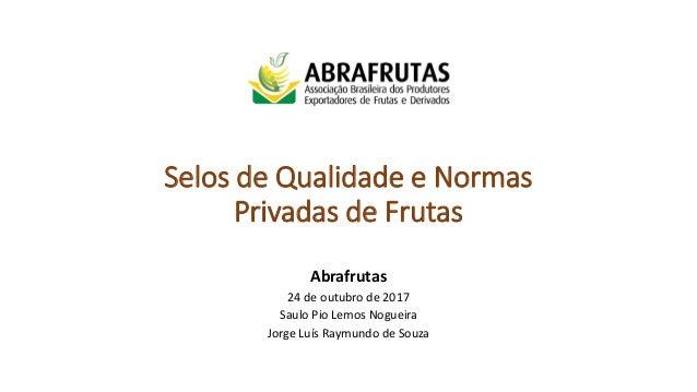 Selos de Qualidade e Normas Privadas de Frutas Abrafrutas 24 de outubro de 2017 Saulo Pio Lemos Nogueira Jorge Luís Raymun...
