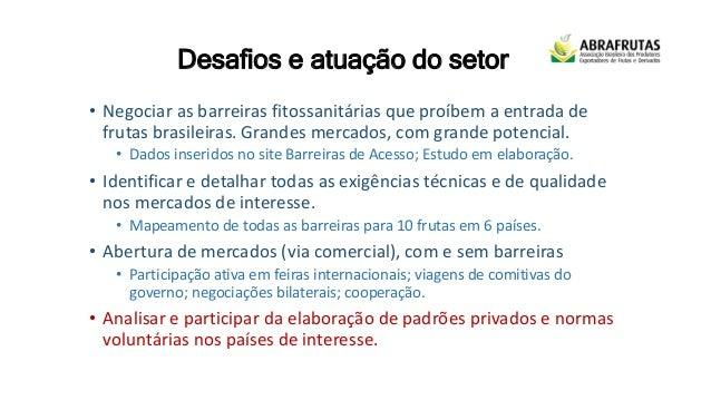 Desafios e atuação do setor • Negociar as barreiras fitossanitárias que proíbem a entrada de frutas brasileiras. Grandes m...