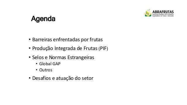 Agenda • Barreiras enfrentadas por frutas • Produção Integrada de Frutas (PIF) • Selos e Normas Estrangeiras • Global GAP ...