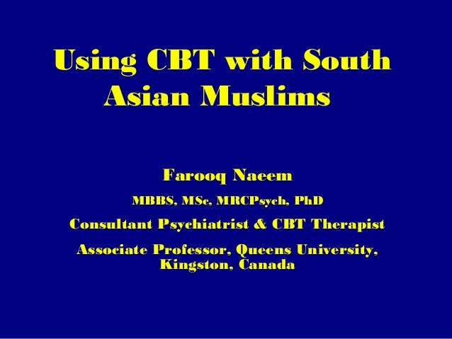 Using CBT with South Asian Muslims Farooq Naeem MBBS, MSc, MRCPsych, PhD  Consultant Psychiatrist & CBT Therapist Associat...