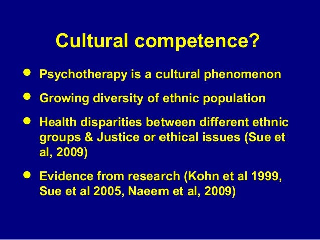 Cultural competence?  Psychotherapy is a cultural phenomenon  Growing diversity of ethnic population  Health disparitie...