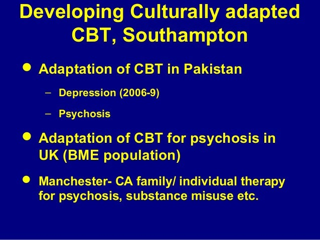 Developing Culturally adapted CBT, Southampton  Adaptation of CBT in Pakistan – Depression (2006-9) – Psychosis   Adapta...