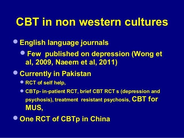 CBT in non western cultures English language journals Few published on depression (Wong et al, 2009, Naeem et al, 2011) ...