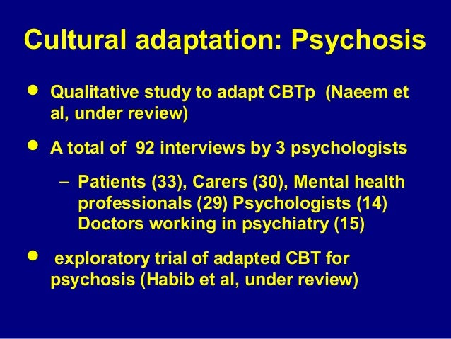 Cultural adaptation: Psychosis  Qualitative study to adapt CBTp (Naeem et al, under review)  A total of 92 interviews by...