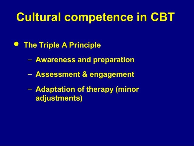 Cultural competence in CBT  The Triple A Principle – Awareness and preparation – Assessment & engagement – Adaptation of ...
